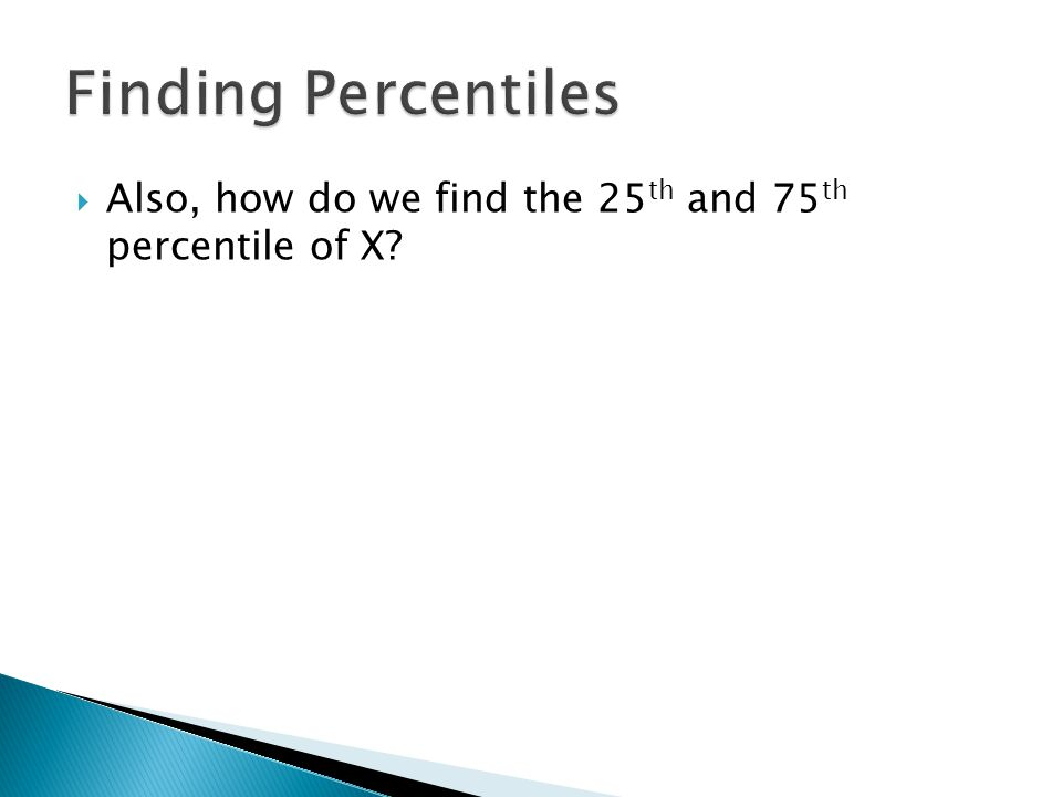  Also, how do we find the 25 th and 75 th percentile of X?