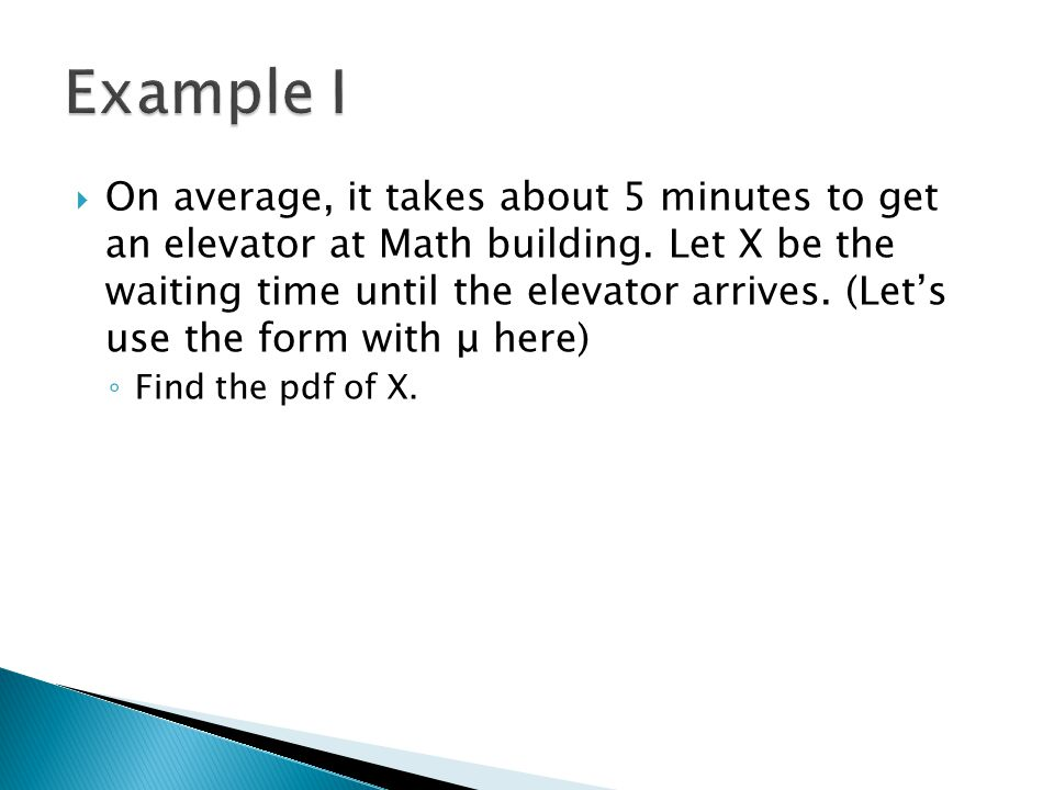  On average, it takes about 5 minutes to get an elevator at Math building. Let X be the waiting time until the elevator arrives. (Let's use the form