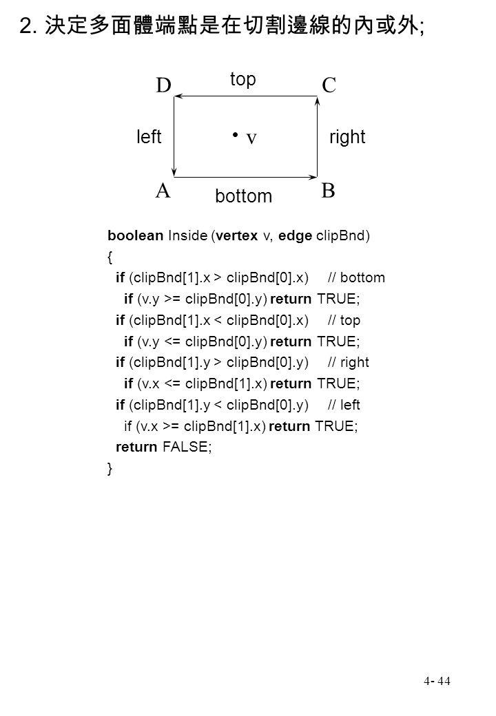 4- 44 2. 決定多面體端點是在切割邊線的內或外 ; boolean Inside (vertex v, edge clipBnd) { if (clipBnd[1].x > clipBnd[0].x)// bottom if (v.y >= clipBnd[0].y) return TRUE;