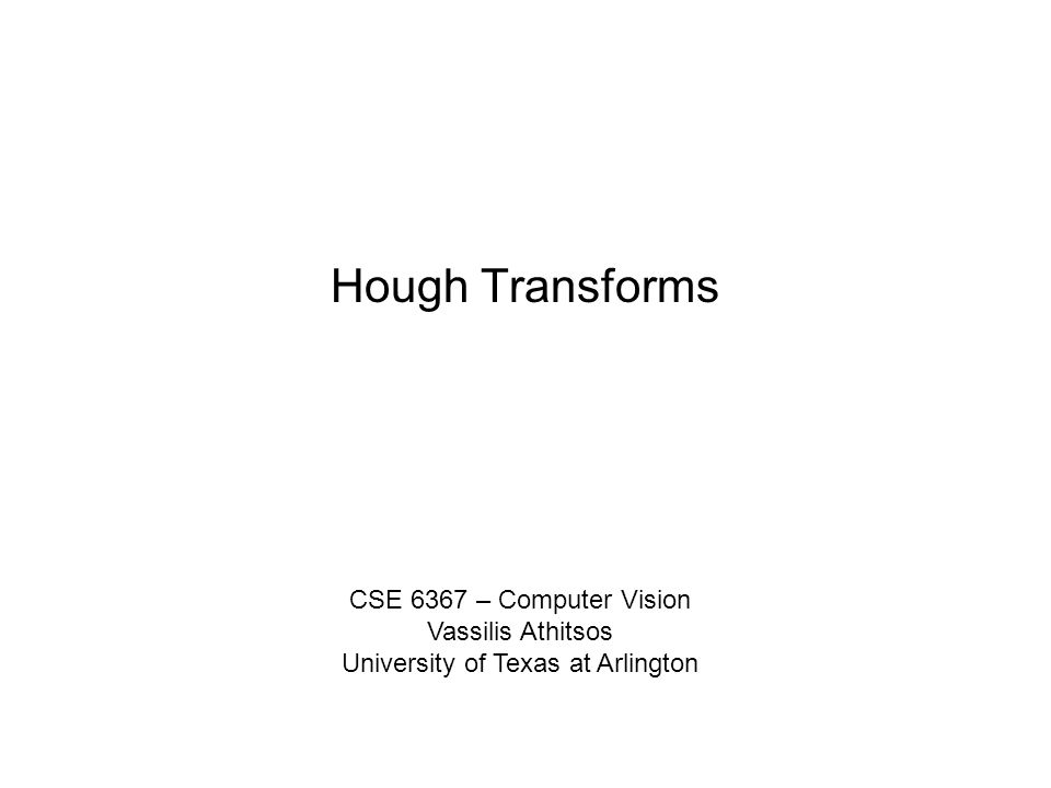 Hough Transforms CSE 6367 – Computer Vision Vassilis Athitsos University of Texas at Arlington