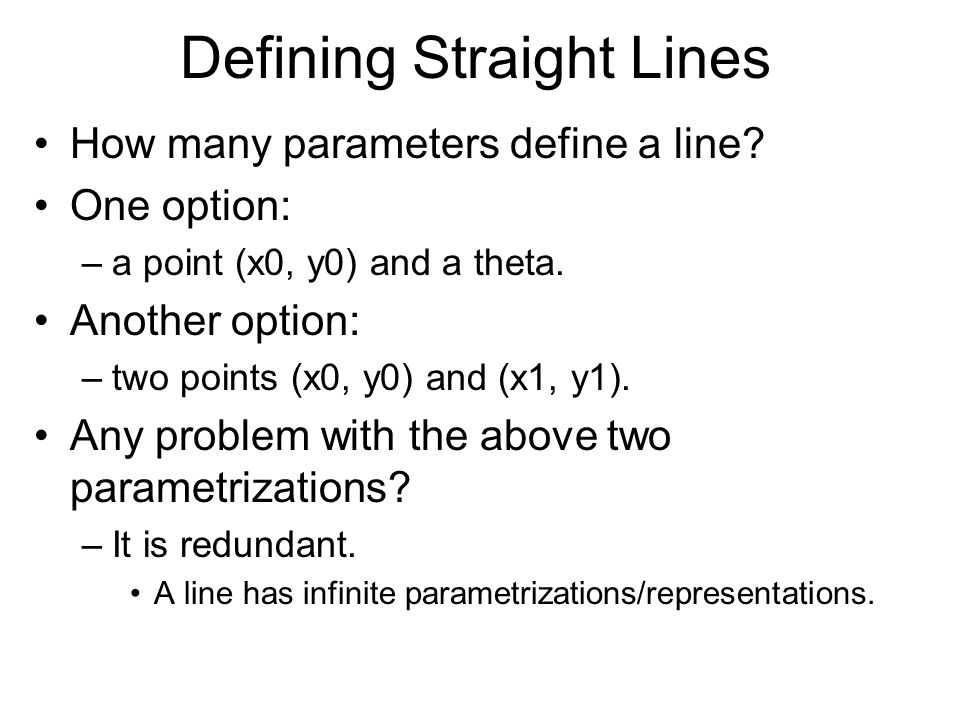 Defining Straight Lines How many parameters define a line? One option: –a point (x0, y0) and a theta. Another option: –two points (x0, y0) and (x1, y1