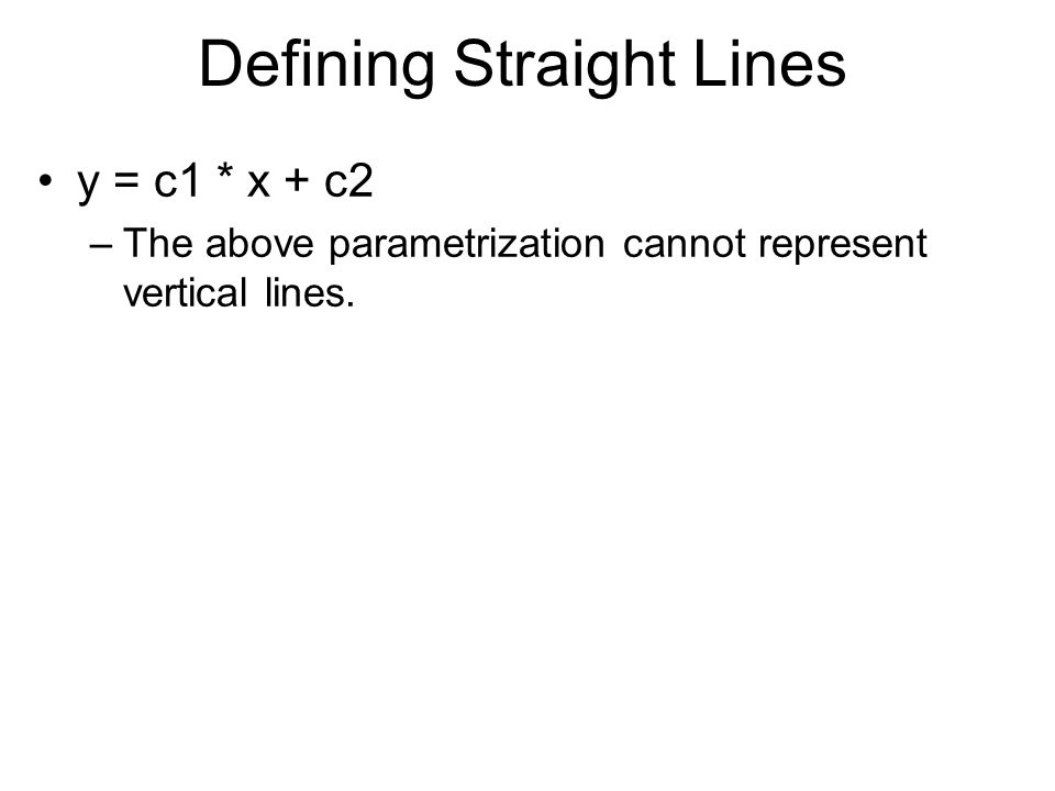 Defining Straight Lines y = c1 * x + c2 –The above parametrization cannot represent vertical lines.