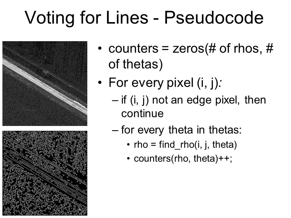 Voting for Lines - Pseudocode counters = zeros(# of rhos, # of thetas) For every pixel (i, j): –if (i, j) not an edge pixel, then continue –for every theta in thetas: rho = find_rho(i, j, theta) counters(rho, theta)++;