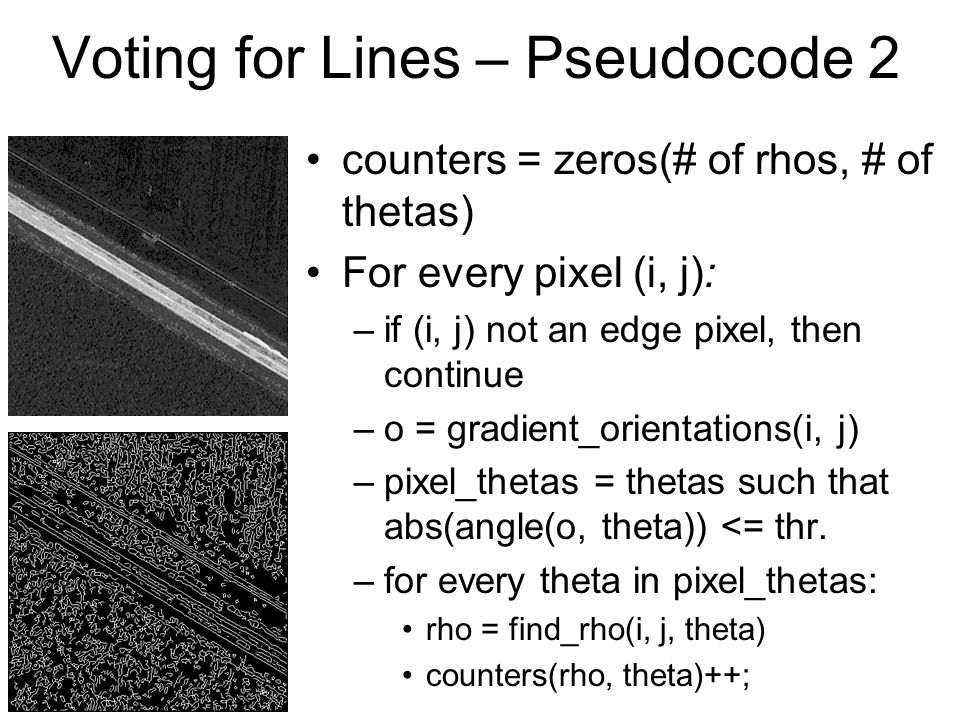Voting for Lines – Pseudocode 2 counters = zeros(# of rhos, # of thetas) For every pixel (i, j): –if (i, j) not an edge pixel, then continue –o = grad