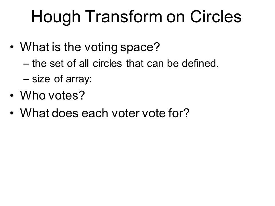 Hough Transform on Circles What is the voting space? –the set of all circles that can be defined. –size of array: Who votes? What does each voter vote