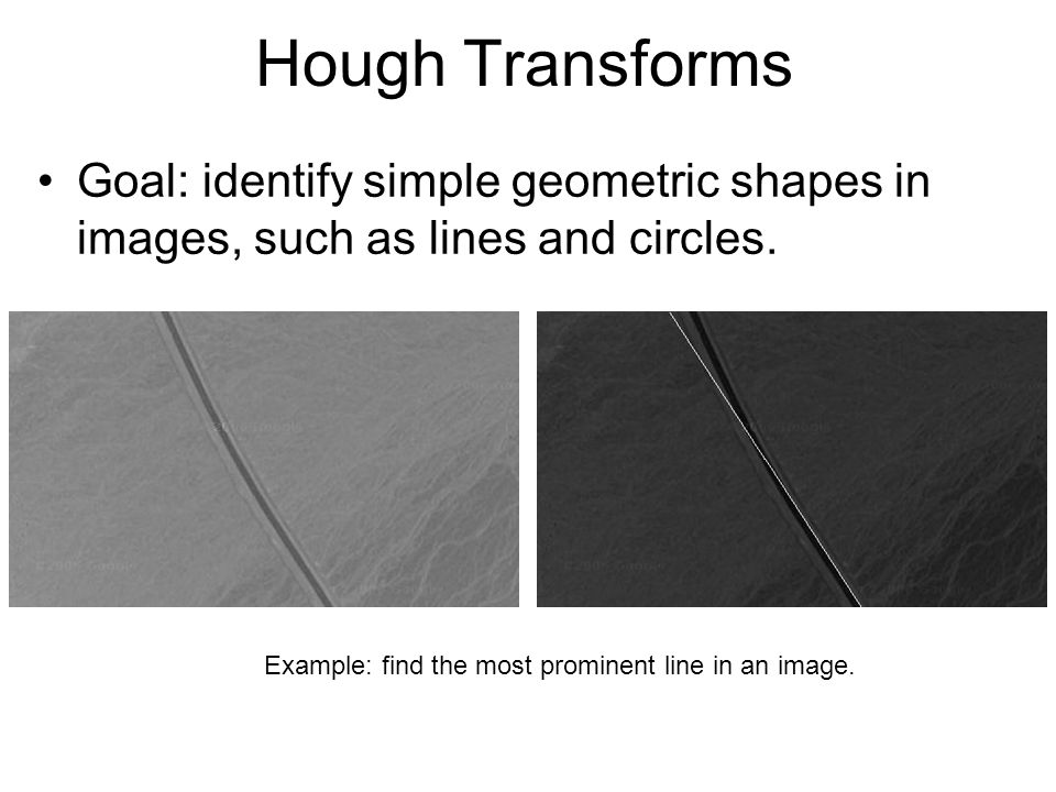 Hough Transforms Goal: identify simple geometric shapes in images, such as lines and circles.