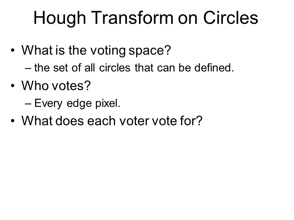 Hough Transform on Circles What is the voting space? –the set of all circles that can be defined. Who votes? –Every edge pixel. What does each voter v