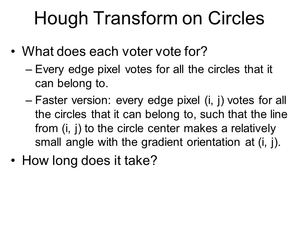 Hough Transform on Circles What does each voter vote for? –Every edge pixel votes for all the circles that it can belong to. –Faster version: every ed