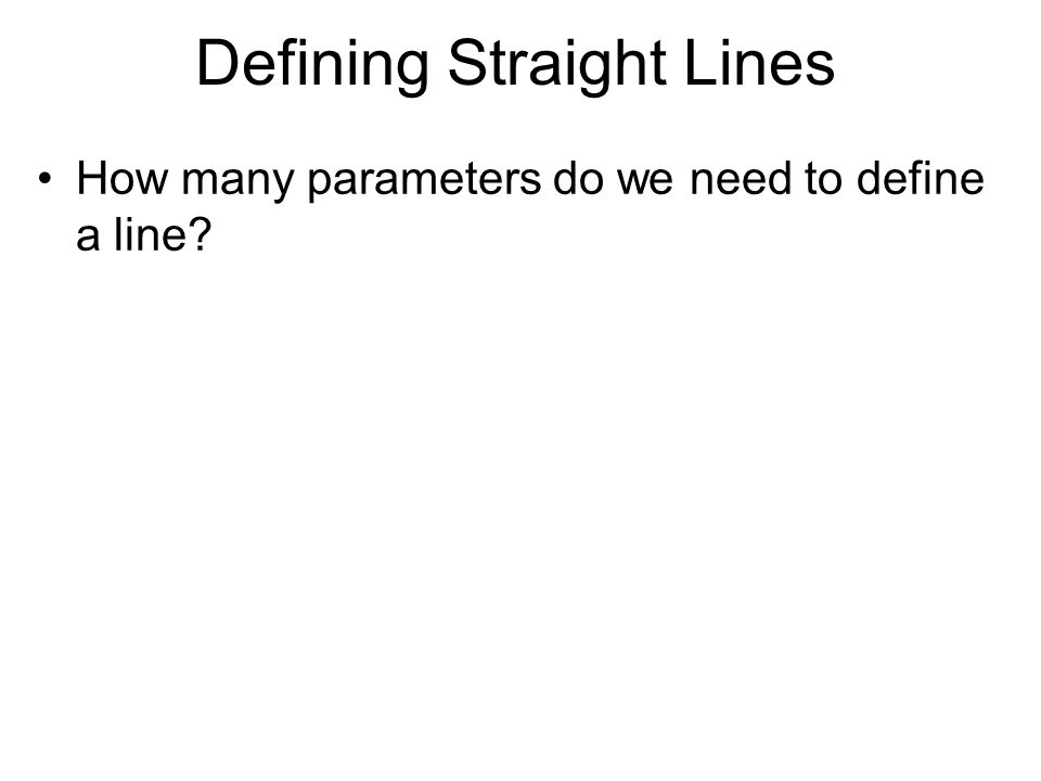 Defining Straight Lines How many parameters do we need to define a line?