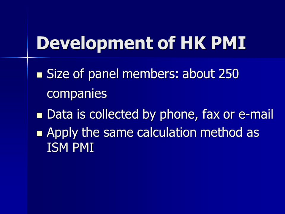 Development of HK PMI Size of panel members: about 250 companies Size of panel members: about 250 companies Data is collected by phone, fax or e-mail