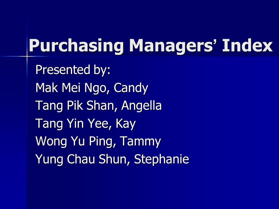 Purchasing Managers ' Index Presented by: Mak Mei Ngo, Candy Tang Pik Shan, Angella Tang Yin Yee, Kay Wong Yu Ping, Tammy Yung Chau Shun, Stephanie