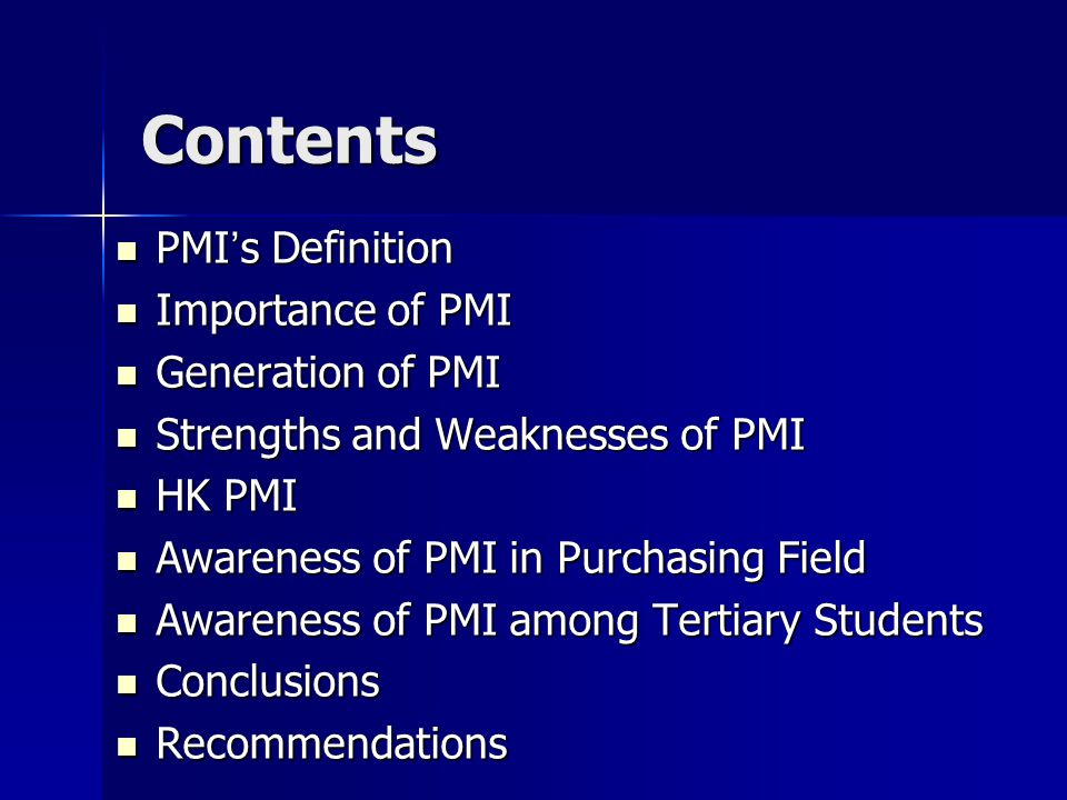 Contents PMI ' s Definition PMI ' s Definition Importance of PMI Importance of PMI Generation of PMI Generation of PMI Strengths and Weaknesses of PMI Strengths and Weaknesses of PMI HK PMI HK PMI Awareness of PMI in Purchasing Field Awareness of PMI in Purchasing Field Awareness of PMI among Tertiary Students Awareness of PMI among Tertiary Students Conclusions Conclusions Recommendations Recommendations