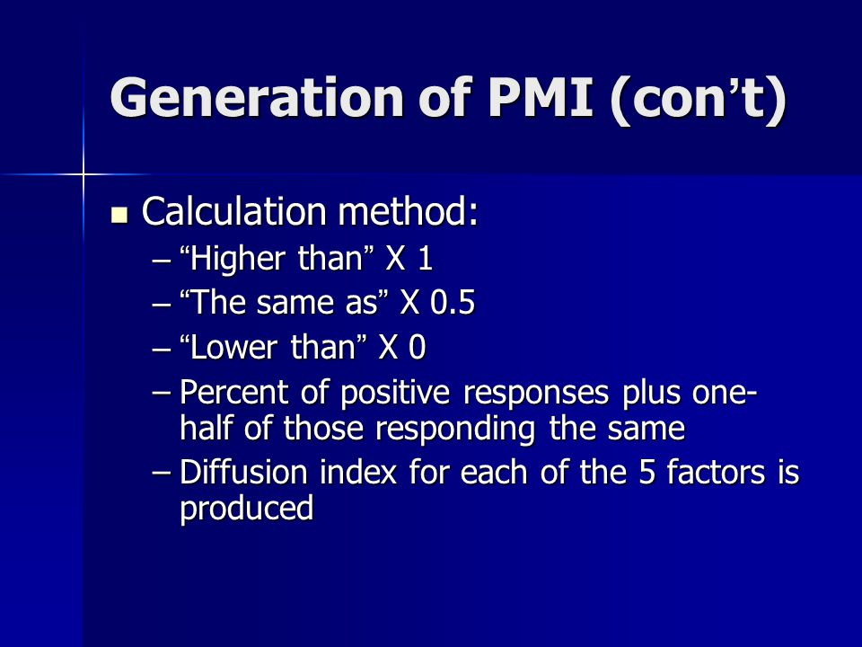 Generation of PMI (con ' t) Example: New Order Example: New Order Survey responses: Survey responses: –Higher: 20% –Same: 50% –Lower: 30% Calculation : (20% X 1)+ (50% X 0.5) =45% Calculation : (20% X 1)+ (50% X 0.5) =45% Same calculation for each of 5 factors Same calculation for each of 5 factors