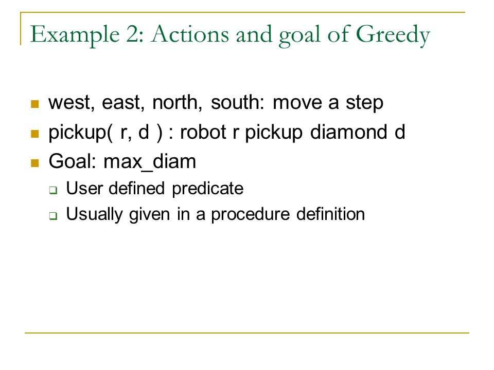 Example 2: Actions and goal of Greedy west, east, north, south: move a step pickup( r, d ) : robot r pickup diamond d Goal: max_diam  User defined pr