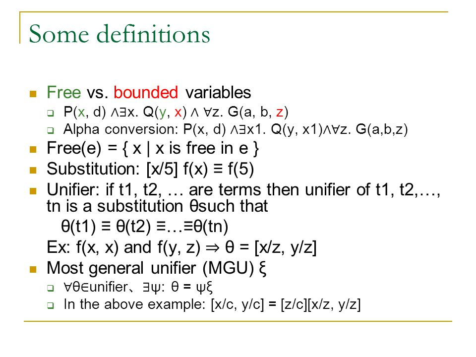 Some definitions Free vs. bounded variables  P(x, d) ∧∃ x. Q(y, x) ∧ ∀ z. G(a, b, z)  Alpha conversion: P(x, d) ∧∃ x1. Q(y, x1) ∧∀ z. G(a,b,z) Free(