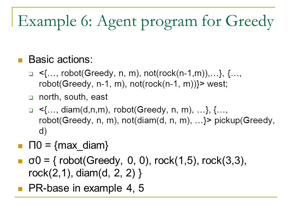 Example 6: Agent program for Greedy Basic actions:  west;  north, south, east  pickup(Greedy, d) Π0 = {max_diam} σ0 = { robot(Greedy, 0, 0), rock(1