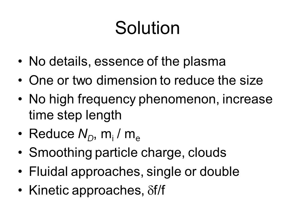 Solution No details, essence of the plasma One or two dimension to reduce the size No high frequency phenomenon, increase time step length Reduce N D,