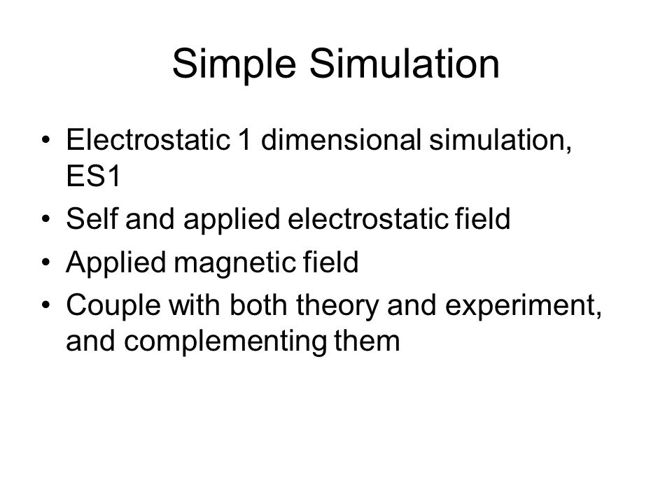 Simple Simulation Electrostatic 1 dimensional simulation, ES1 Self and applied electrostatic field Applied magnetic field Couple with both theory and