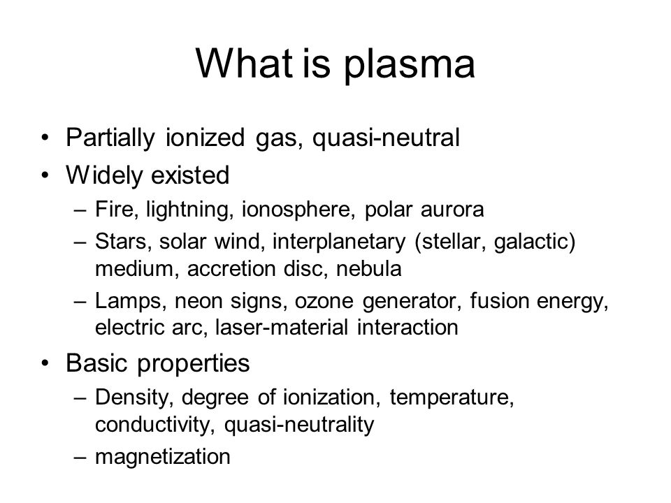 What is plasma Partially ionized gas, quasi-neutral Widely existed –Fire, lightning, ionosphere, polar aurora –Stars, solar wind, interplanetary (stel