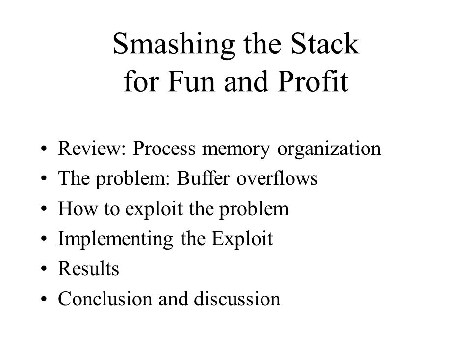 Summary 'Smashing the stack' works by injecting code into a program using a buffer overflow, and getting the program to jump to that code By exploiting a root program, user can call exec( /bin/shell ) and gain root access