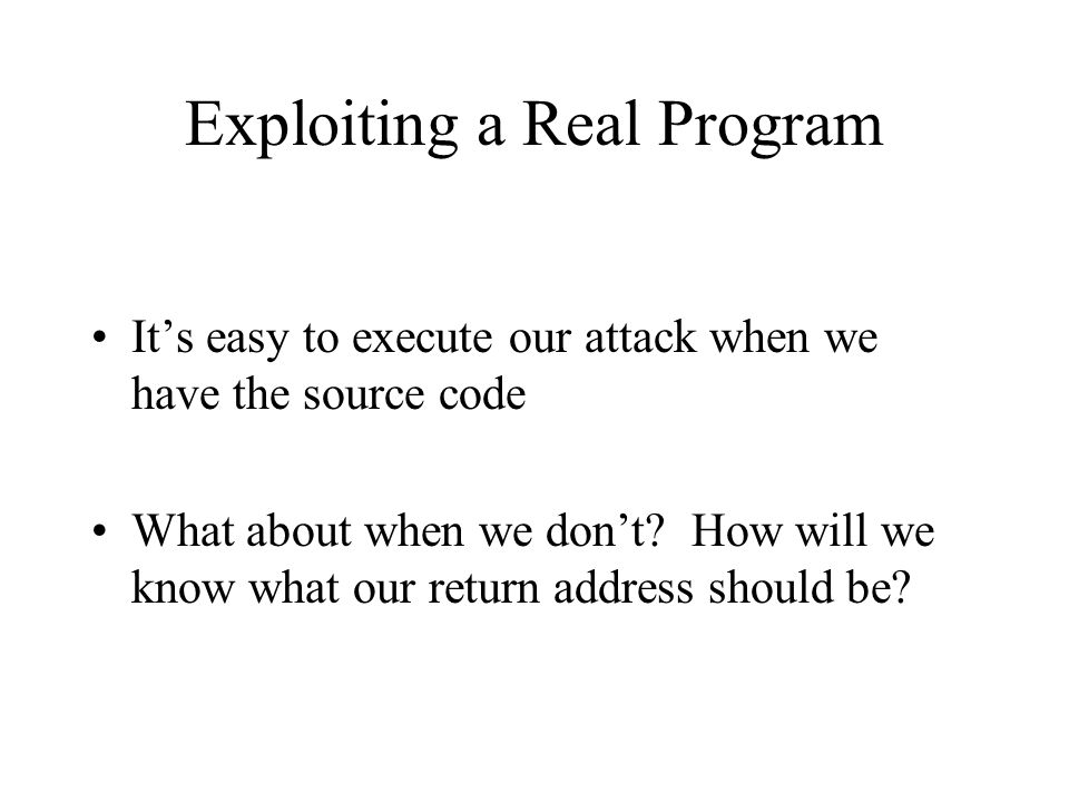 Exploiting a Real Program It's easy to execute our attack when we have the source code What about when we don't? How will we know what our return addr