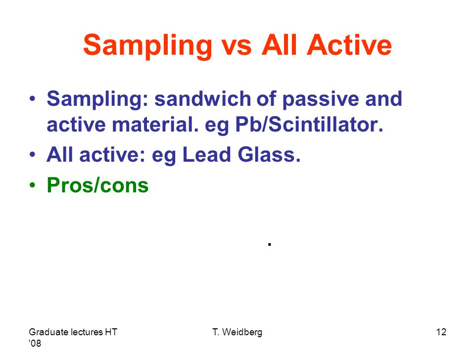 Graduate lectures HT '08 T. Weidberg12 Sampling vs All Active Sampling: sandwich of passive and active material. eg Pb/Scintillator. All active: eg Le