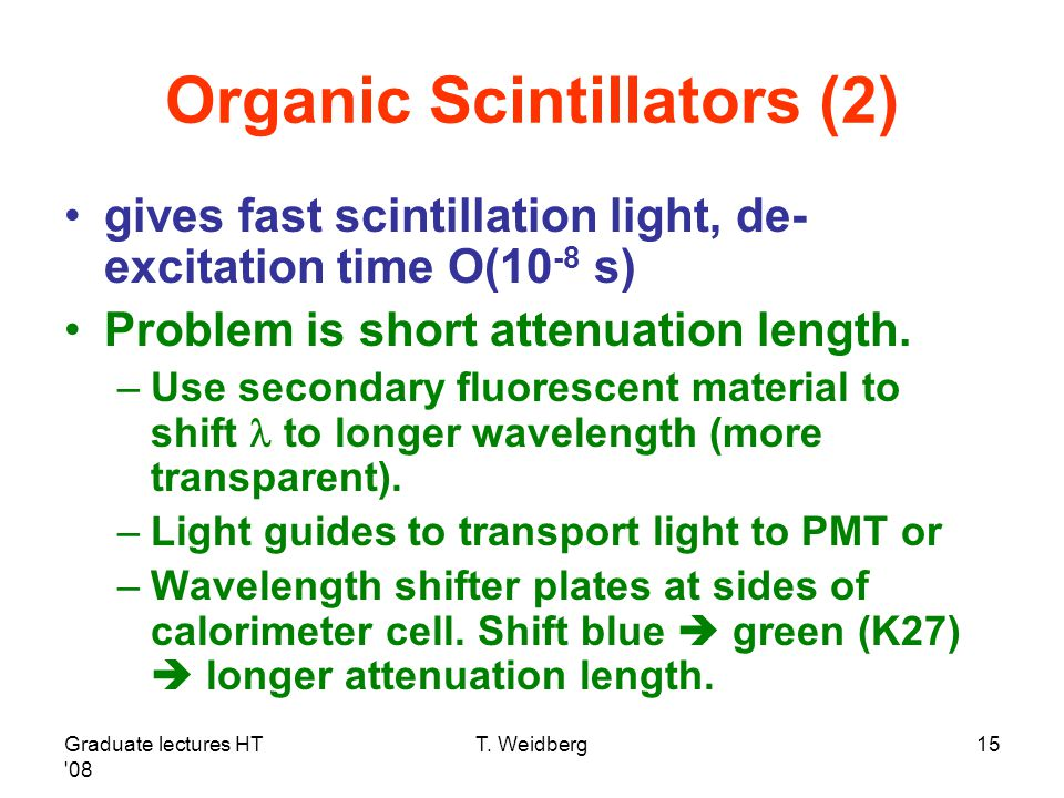 Graduate lectures HT '08 T. Weidberg15 Organic Scintillators (2) gives fast scintillation light, de- excitation time O(10 -8 s) Problem is short atten