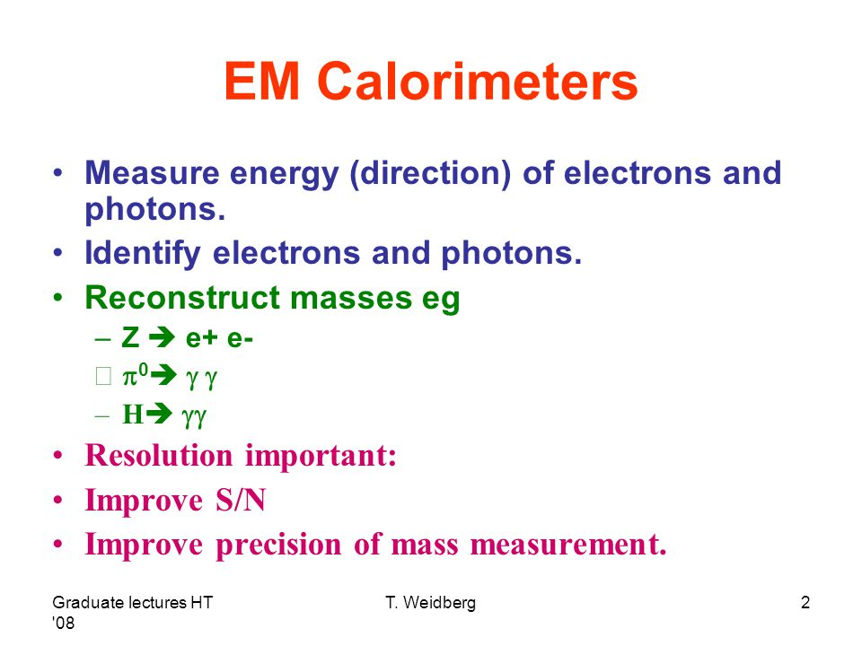 Graduate lectures HT '08 T. Weidberg2 EM Calorimeters Measure energy (direction) of electrons and photons. Identify electrons and photons. Reconstruct