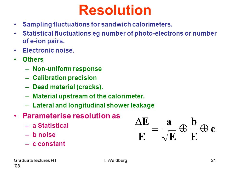 Graduate lectures HT '08 T. Weidberg21 Resolution Sampling fluctuations for sandwich calorimeters. Statistical fluctuations eg number of photo-electro