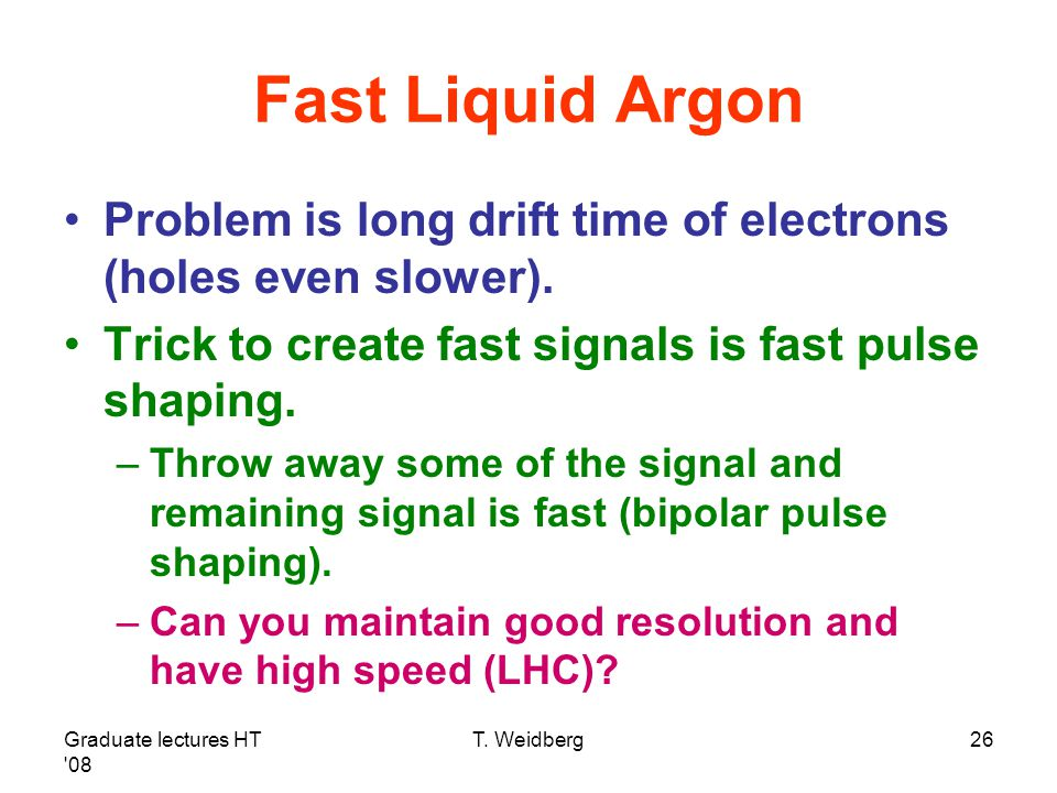 Graduate lectures HT '08 T. Weidberg26 Fast Liquid Argon Problem is long drift time of electrons (holes even slower). Trick to create fast signals is