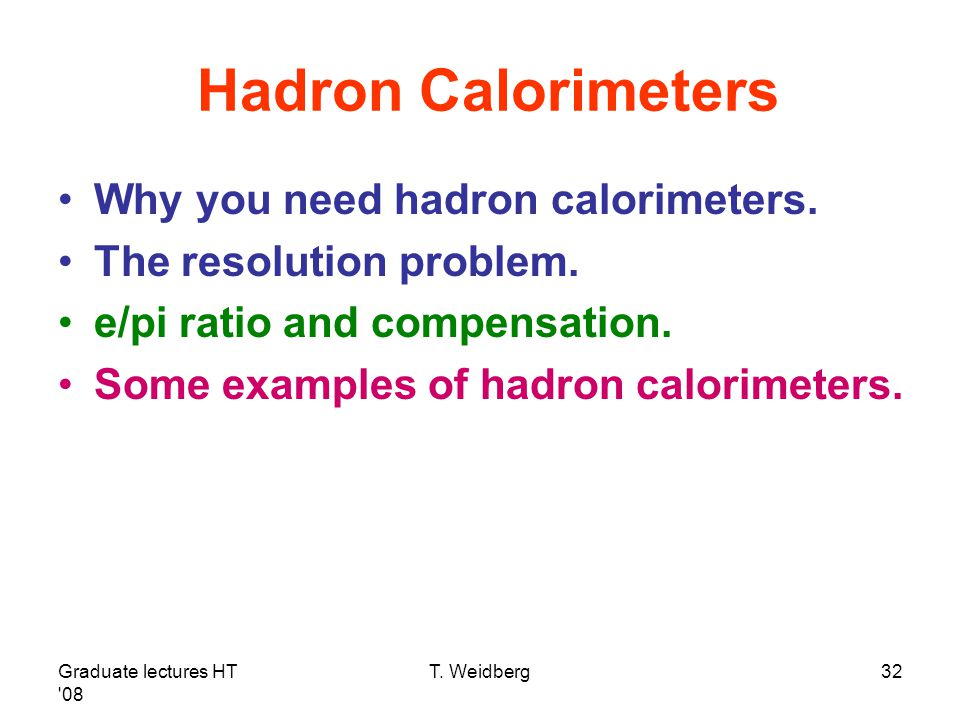 Graduate lectures HT '08 T. Weidberg32 Hadron Calorimeters Why you need hadron calorimeters. The resolution problem. e/pi ratio and compensation. Some