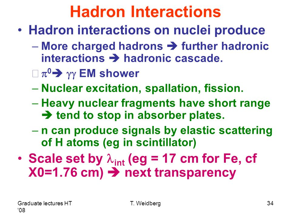 Graduate lectures HT '08 T. Weidberg34 Hadron Interactions Hadron interactions on nuclei produce –More charged hadrons  further hadronic interactions