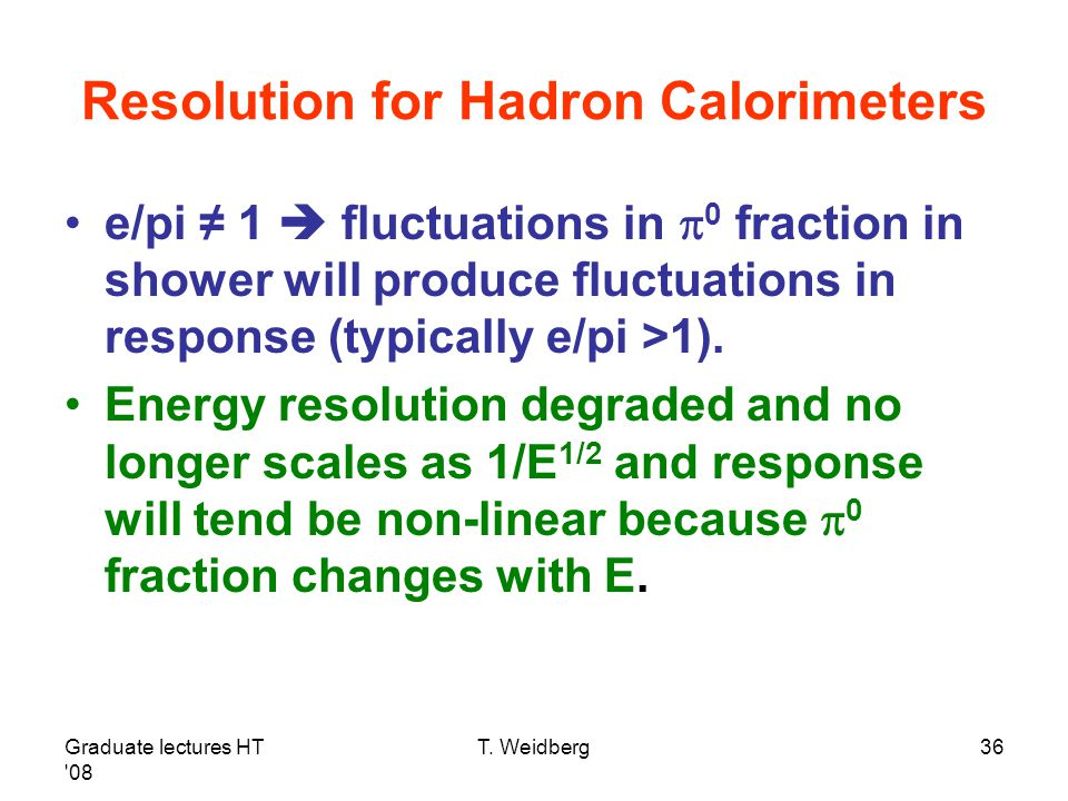 Graduate lectures HT '08 T. Weidberg36 Resolution for Hadron Calorimeters e/pi ≠ 1  fluctuations in  0 fraction in shower will produce fluctuations