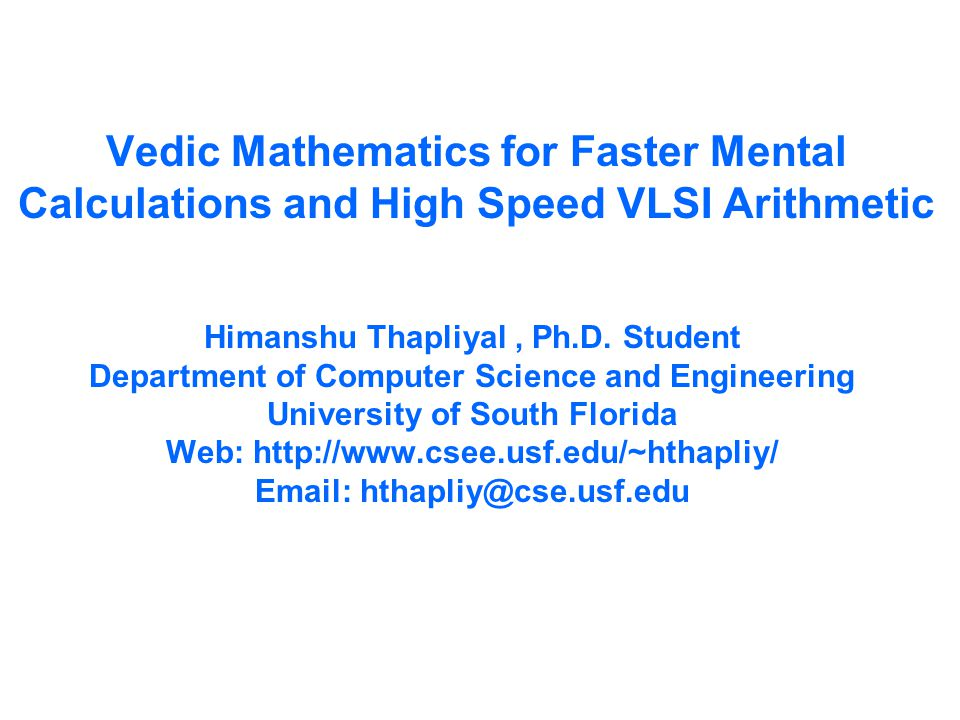 Vedic Mathematics for Faster Mental Calculations and High Speed VLSI Arithmetic Himanshu Thapliyal, Ph.D.