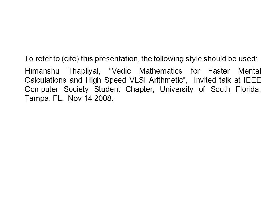 To refer to (cite) this presentation, the following style should be used: Himanshu Thapliyal, Vedic Mathematics for Faster Mental Calculations and High Speed VLSI Arithmetic , Invited talk at IEEE Computer Society Student Chapter, University of South Florida, Tampa, FL, Nov 14 2008.
