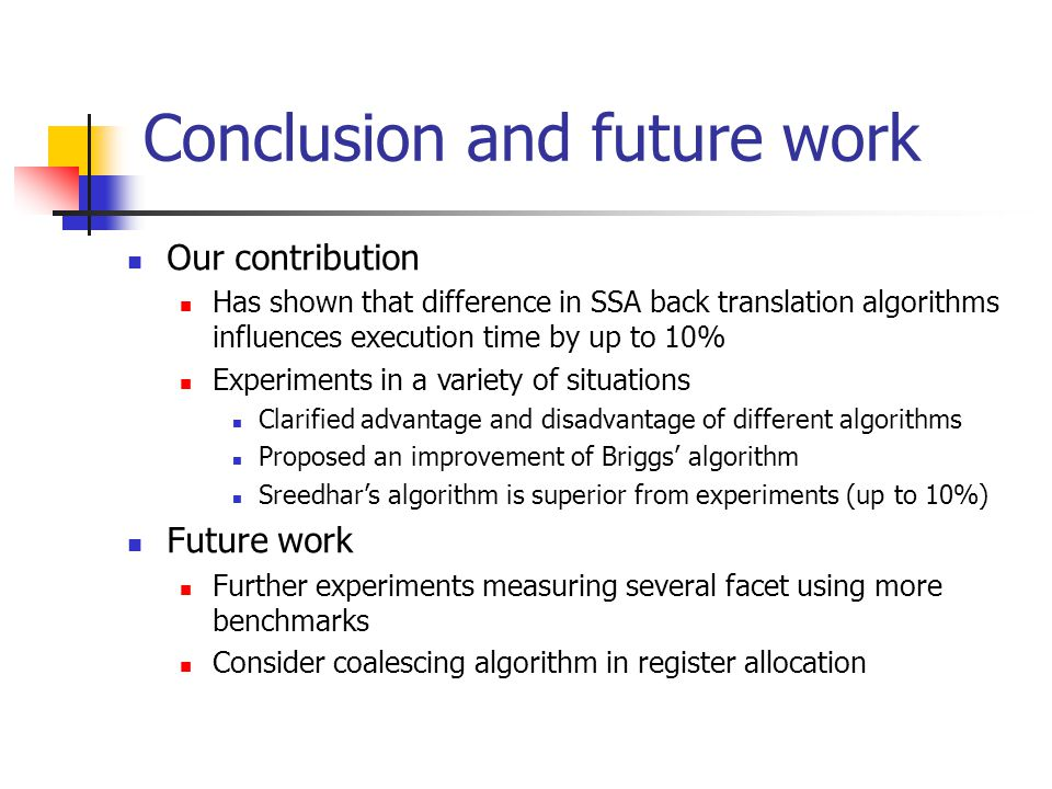 Conclusion and future work Our contribution Has shown that difference in SSA back translation algorithms influences execution time by up to 10% Experiments in a variety of situations Clarified advantage and disadvantage of different algorithms Proposed an improvement of Briggs' algorithm Sreedhar's algorithm is superior from experiments (up to 10%) Future work Further experiments measuring several facet using more benchmarks Consider coalescing algorithm in register allocation