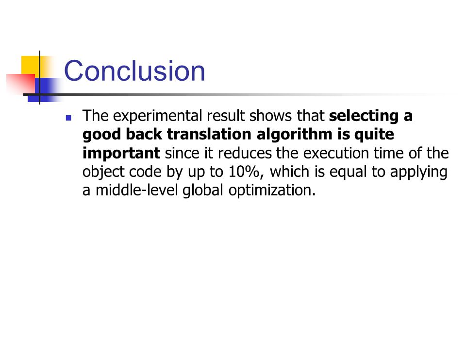 Conclusion The experimental result shows that selecting a good back translation algorithm is quite important since it reduces the execution time of the object code by up to 10%, which is equal to applying a middle-level global optimization.