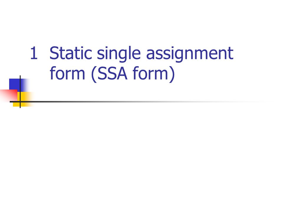 x = 1 y = 2 a = x + y a = a + 3 b = x + y Static single assignment form (SSA form) (a) Normal form x 1 = 1 y 1 = 2 a 1 = x 1 + y 1 a 2 = a 1 + 3 b 1 = x 1 + y 1 (b) SSA form Only one definition for each variable.
