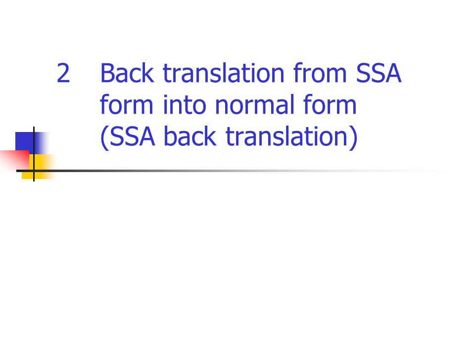 Back translation from SSA form into normal form (SSA back translation) x1 = 1x2 = 2 x3 =   (x1;L1, x2:L2) … = x3 x1 = 1 x3 = x1 x2 = 2 x3 = x2 … = x3 L3 L2L1 L2 L3 (a) SSA form(b) Normal form Insert copy statements in the predecessor blocks of  - function and delete .