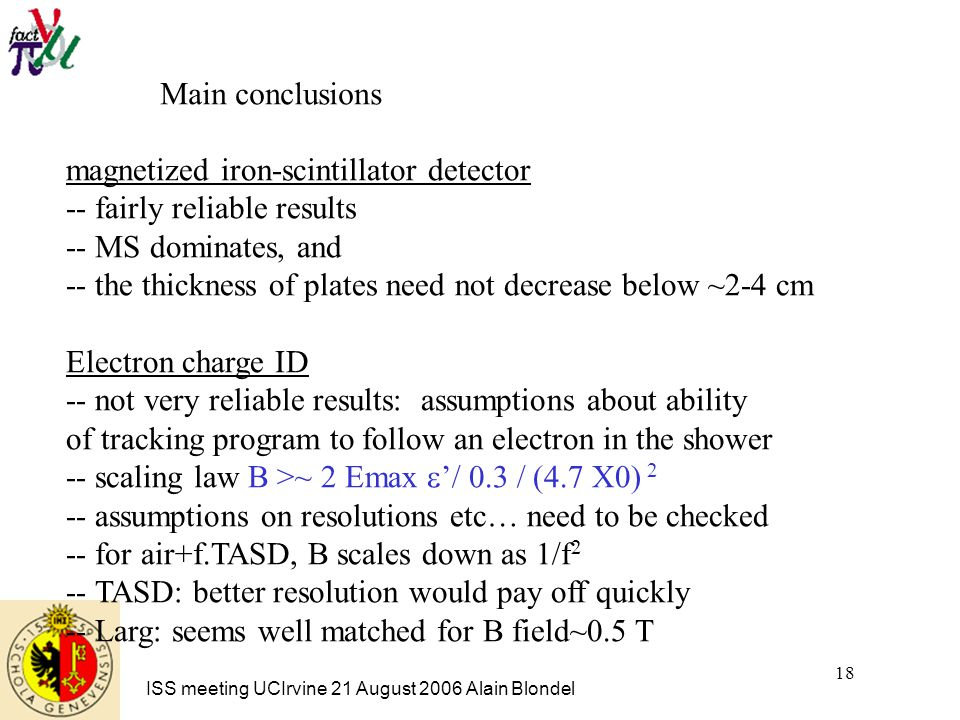 ISS meeting UCIrvine 21 August 2006 Alain Blondel 18 Main conclusions magnetized iron-scintillator detector -- fairly reliable results -- MS dominates, and -- the thickness of plates need not decrease below ~2-4 cm Electron charge ID -- not very reliable results: assumptions about ability of tracking program to follow an electron in the shower -- scaling law B >~ 2 Emax  '  X0) 2 -- assumptions on resolutions etc… need to be checked -- for air+f.TASD, B scales down as 1/f 2 -- TASD: better resolution would pay off quickly -- Larg: seems well matched for B field~0.5 T