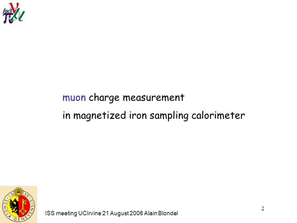 ISS meeting UCIrvine 21 August 2006 Alain Blondel 2 muon charge measurement in magnetized iron sampling calorimeter