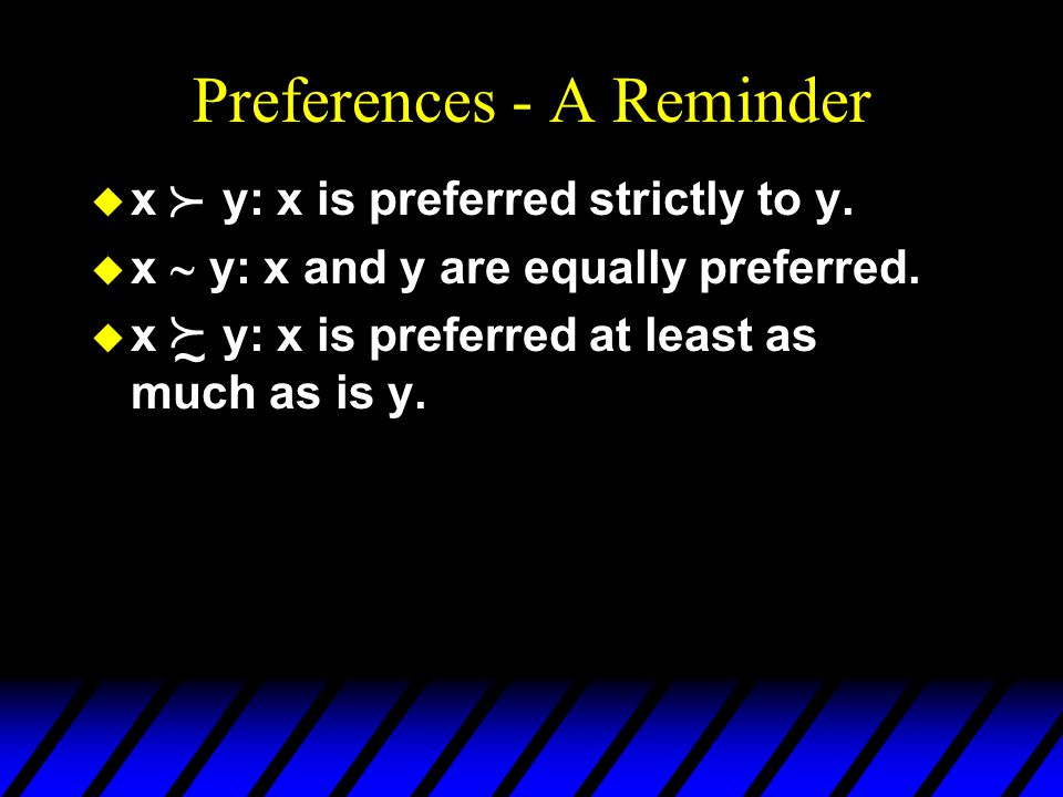 Preferences - A Reminder u x y: x is preferred strictly to y.
