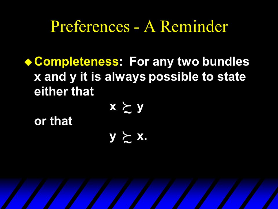 Preferences - A Reminder u Completeness: For any two bundles x and y it is always possible to state either that x y or that y x.