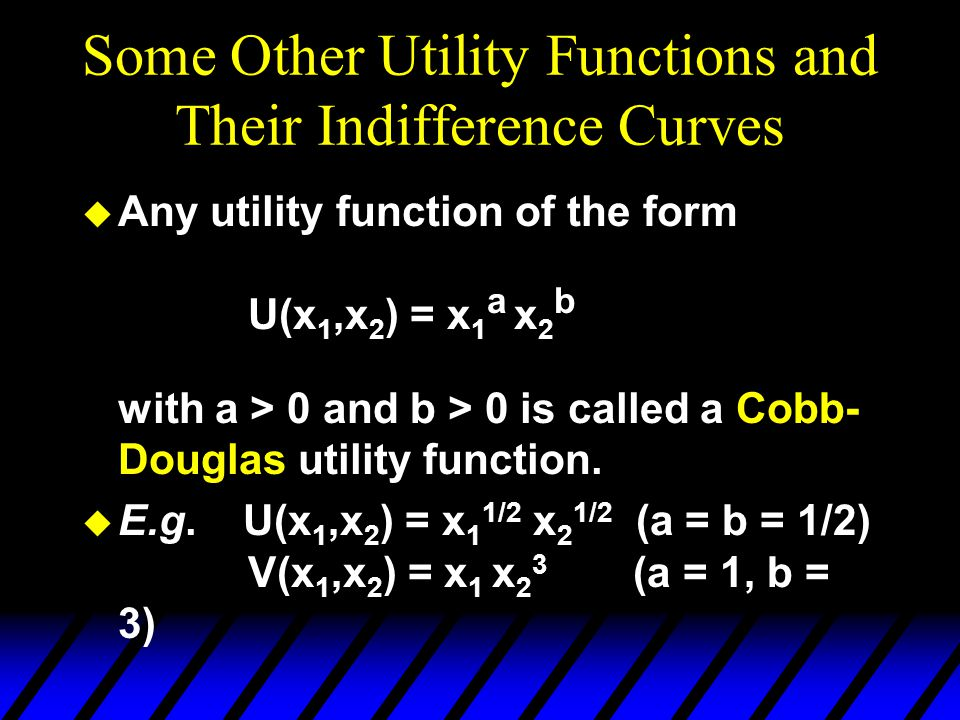 Some Other Utility Functions and Their Indifference Curves u Any utility function of the form U(x 1,x 2 ) = x 1 a x 2 b with a > 0 and b > 0 is called a Cobb- Douglas utility function.