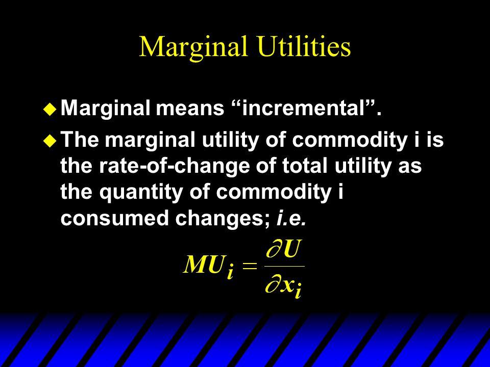 Marginal Utilities u Marginal means incremental .
