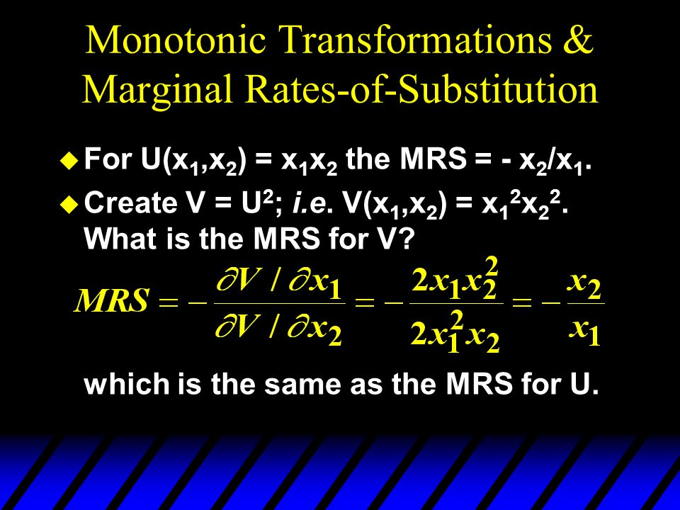 Monotonic Transformations & Marginal Rates-of-Substitution u For U(x 1,x 2 ) = x 1 x 2 the MRS = - x 2 /x 1.