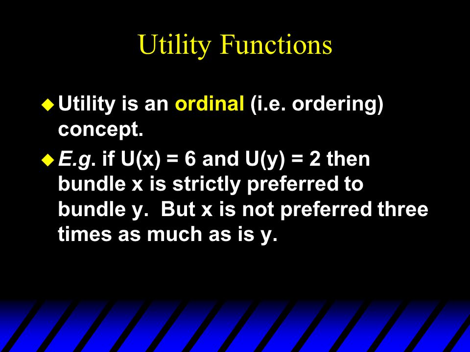 Utility Functions u Utility is an ordinal (i.e. ordering) concept.