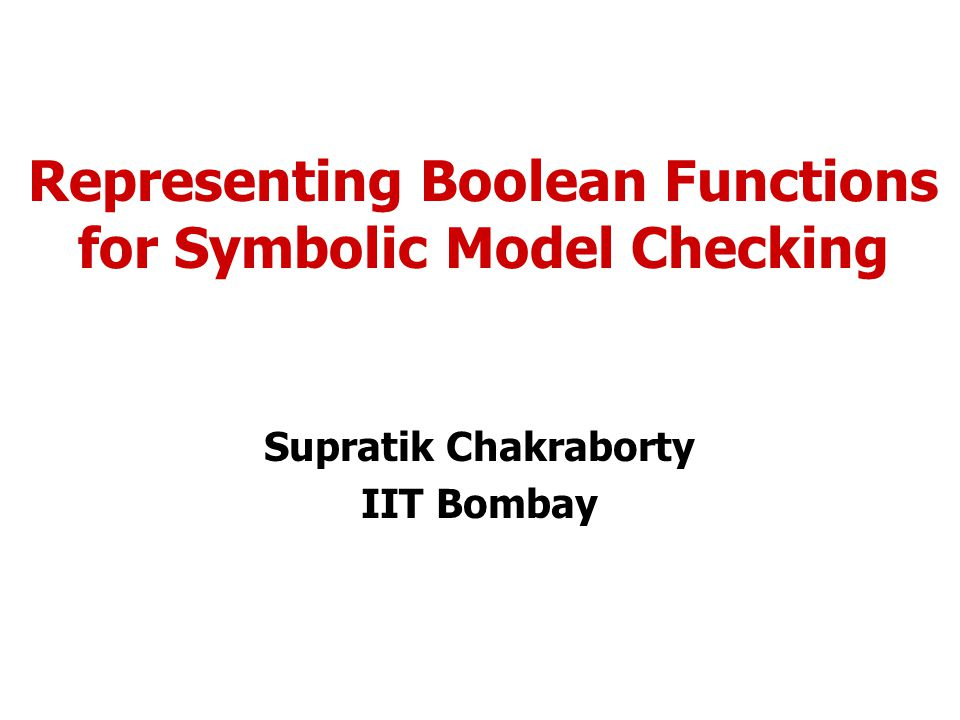 Representing Boolean Functions for Symbolic Model Checking Supratik Chakraborty IIT Bombay