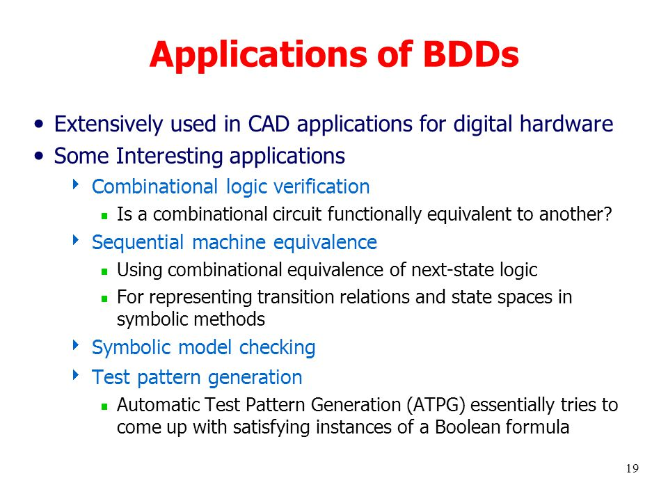 19 Applications of BDDs Extensively used in CAD applications for digital hardware Some Interesting applications  Combinational logic verification  Is a combinational circuit functionally equivalent to another.