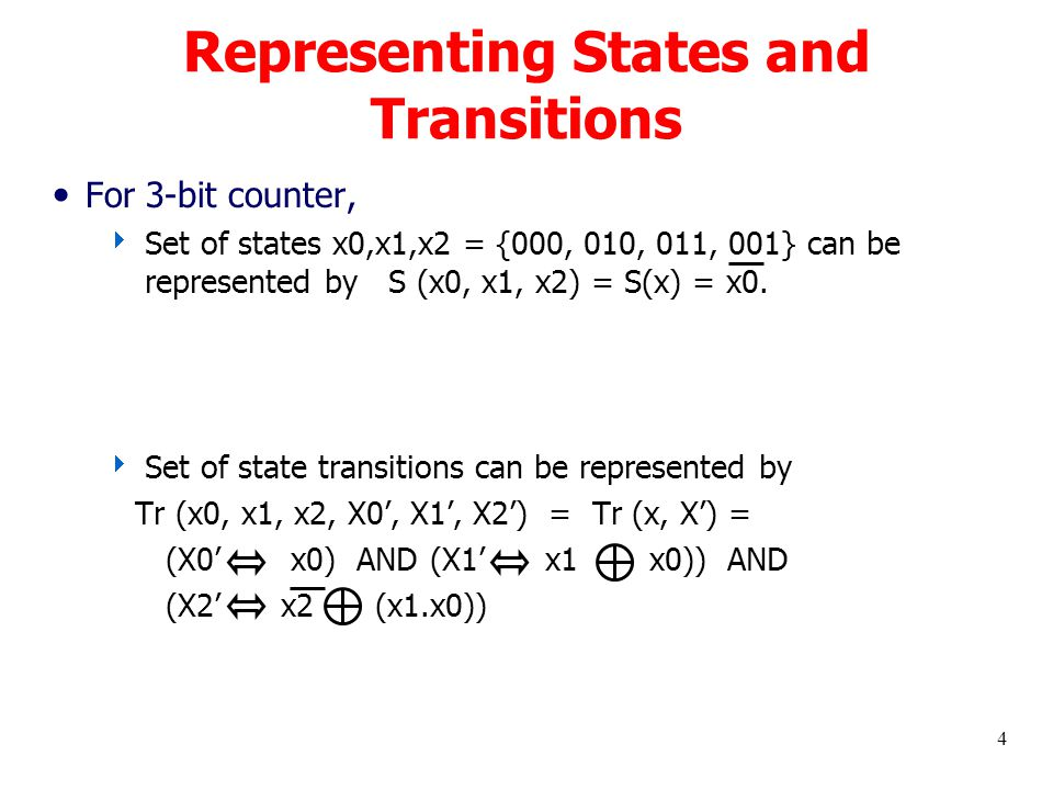 4 Representing States and Transitions For 3-bit counter,  Set of states x0,x1,x2 = {000, 010, 011, 001} can be represented by S (x0, x1, x2) = S(x) = x0.